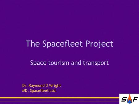 The Spacefleet Project Space tourism and transport Dr. Raymond D Wright MD, Spacefleet Ltd.