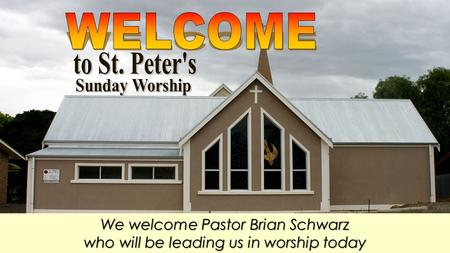 We welcome Pastor Brian Schwarz who will be leading us in worship today.