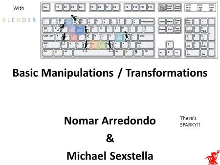 Basic Manipulations / Transformations Nomar Arredondo & Michael Sexstella B L E N D 3 RB L E N D 3 R With There's SPARKY!!