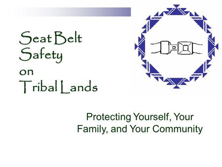 Seat Belt Safety on Tribal Lands Protecting Yourself, Your Family, and Your Community.
