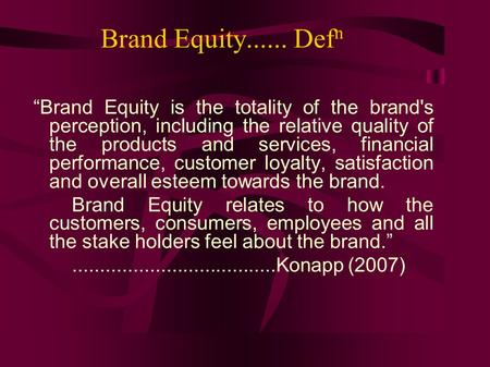 "Brand Equity...... Def n ""Brand Equity is the totality of the brand's perception, including the relative quality of the products and services, financial."