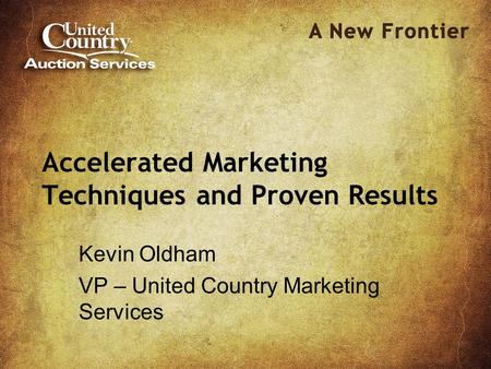 Accelerated Marketing Techniques and Proven Results Kevin Oldham VP – United Country Marketing Services.