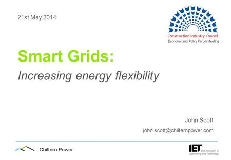 1 21st May 2014 Smart Grids: Increasing <strong>energy</strong> flexibility John Scott Economic and Policy Forum Meeting.