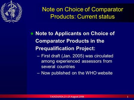 TANZANIA 21-25 August 2006 1 Note on Choice of Comparator Products: Current status Note to Applicants on Choice of Comparator Products in the Prequalification.