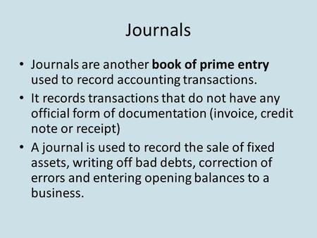 Journals Journals are another book of prime entry used to record accounting transactions. It records transactions that do not have any official form of.