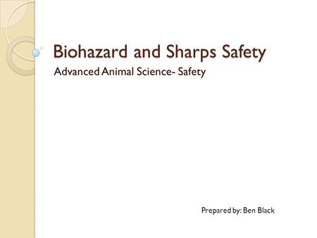 Biohazard and Sharps Safety Advanced Animal Science- Safety Prepared by: Ben Black.