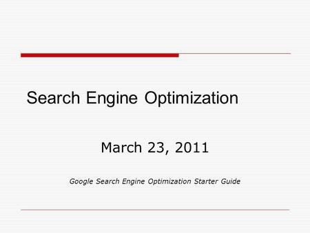 Search Engine Optimization March 23, 2011 Google Search Engine Optimization Starter Guide.