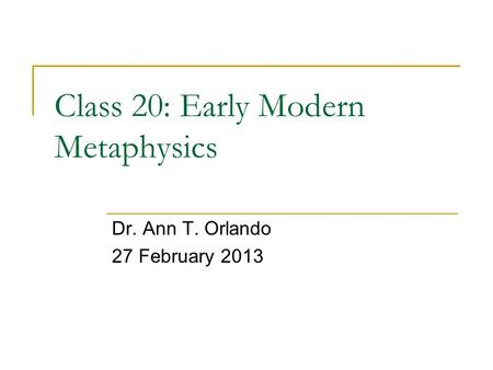 Class 20: Early Modern Metaphysics Dr. Ann T. Orlando 27 February 2013.