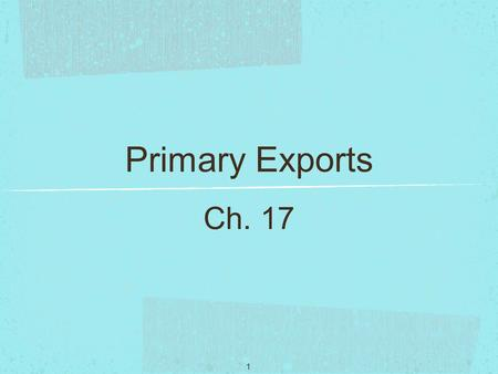 1 Primary Exports Ch. 17. 2 International trade is one of the most powerful forces affecting the process of economic growth. Trade influences a country's.