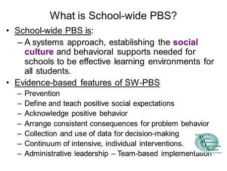 What is School-wide PBS? School-wide PBS is: –A systems approach, establishing the social culture and behavioral supports needed for schools to be effective.