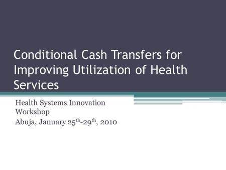 Conditional Cash Transfers for Improving Utilization of Health Services Health Systems Innovation Workshop Abuja, January 25 th -29 th, 2010.