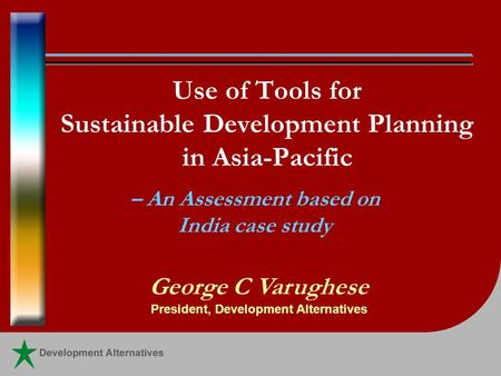 Use of Tools for Sustainable Development Planning in Asia-Pacific – An Assessment based on India case study George C Varughese President, Development Alternatives.