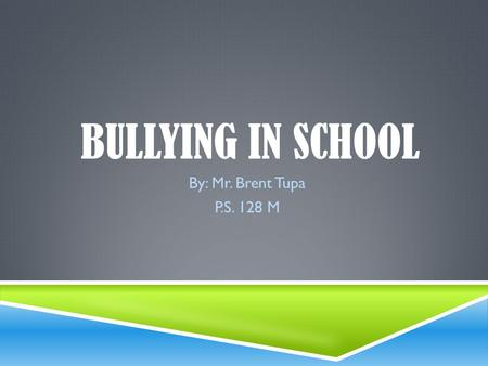 Bullying in school By: Mr. Brent Tupa P.S. 128 M.