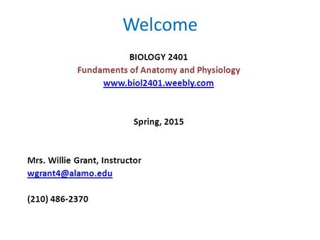 Welcome BIOLOGY 2401 Fundaments of Anatomy and Physiology  Spring, 2015 Mrs. Willie Grant, Instructor (210) 486-2370.