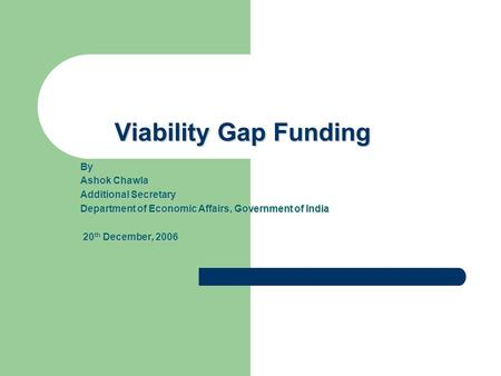 Viability Gap Funding By Ashok Chawla Additional Secretary Department of Economic Affairs, Government of India 20 th December, 2006 20 th December, 2006.