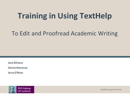 Disability Support Service Training in Using TextHelp To Edit and Proofread Academic Writing Jane Gilmore Denise Keaveney Anne O'Brien.