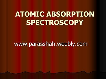ATOMIC ABSORPTION SPECTROSCOPY www.parasshah.weebly.com.