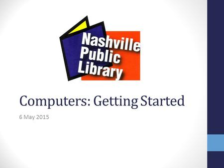 Computers: Getting Started 6 May 2015. Today we will learn: 1. Overview: parts of a computer 2. How to use a computer mouse 3. Computer Basics: Terms.