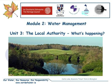 Our Water, Our Resource, Our Responsibility www.worldofwater.ie Module 2: Water Management Unit 3: The Local Authority - What's happening? Castle Lake,