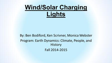 Wind/<strong>Solar</strong> Charging <strong>Lights</strong> By: Ben Bodiford, Ken Scrivner, Monica Webster Program: Earth Dynamics: Climate, People, and History Fall 2014-2015.