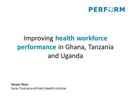 Improving health workforce performance in Ghana, Tanzania and Uganda Kaspar Wyss Swiss Tropical and Public Health Institute.