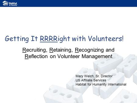 Getting It RRRRight with Volunteers! Recruiting, Retaining, Recognizing and Reflection on Volunteer Management Mary Welch, Sr. Director US Affiliate Services.