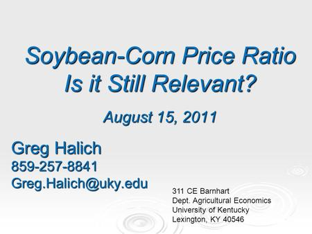 Soybean-Corn Price Ratio Is it Still Relevant? August 15, 2011 Greg Halich 311 CE Barnhart Dept. Agricultural Economics.