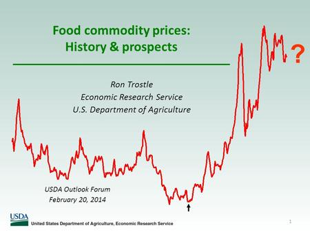 1 Food commodity prices: History & prospects Ron Trostle Economic Research Service U.S. Department of Agriculture ? USDA Outlook Forum February 20, 2014.