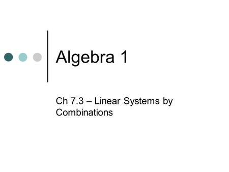 Algebra 1 Ch 7.3 – Linear Systems by Combinations.