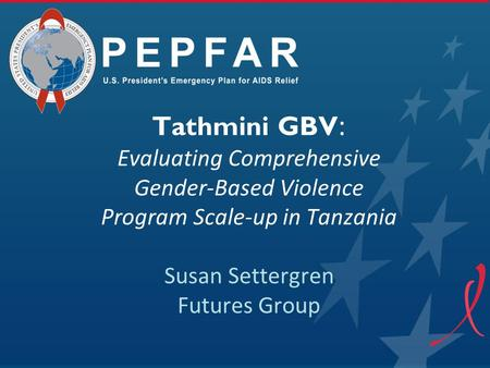 Tathmini GBV: Evaluating Comprehensive Gender-Based Violence Program Scale-up in Tanzania Susan Settergren Futures Group.