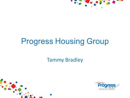 Progress Housing Group Tammy Bradley. WHO ARE WE? Housing Association Registered Provider Social Housing Registered Social Landlord 'Council'Corporation.
