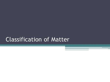 Classification of Matter. Matter Everything is made of matter. Matter has mass and occupies volume Matter is made of atoms Atoms are the smallest unit.