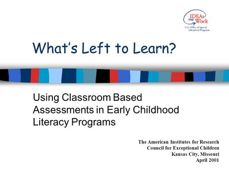 What's Left to Learn? Using Classroom Based Assessments in Early Childhood Literacy Programs The American Institutes for Research Council for Exceptional.