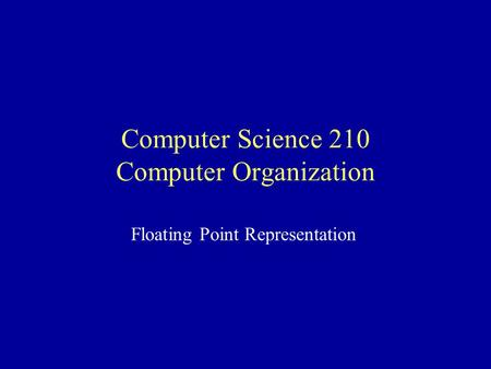 Computer Science 210 Computer Organization Floating Point Representation.