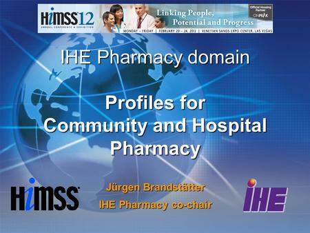 IHE Pharmacy domain Profiles for Community and Hospital Pharmacy Jürgen Brandstätter IHE Pharmacy co-chair.