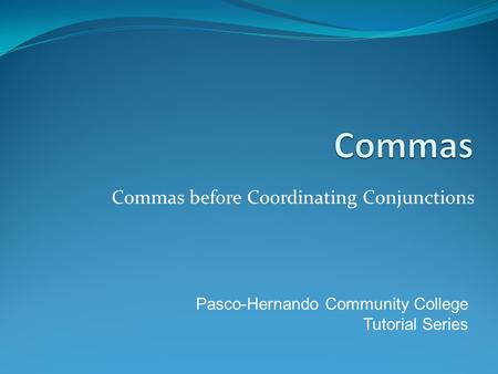 Commas before Coordinating Conjunctions Pasco-Hernando Community College Tutorial Series.