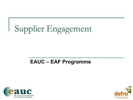 Supplier Engagement EAUC – EAF Programme. EAF Programme Background  Three year project  Reducing negative environmental and social impacts through purchasing.