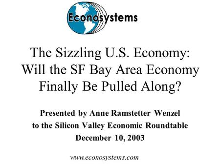 Www.econosystems.com The Sizzling U.S. Economy: Will the SF Bay Area Economy Finally Be Pulled Along? Presented by Anne Ramstetter Wenzel to the Silicon.