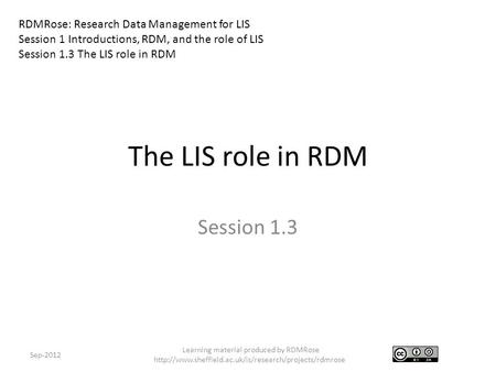 The LIS role in RDM Session 1.3 Sep-2012 RDMRose: Research Data Management for LIS Session 1 Introductions, RDM, and the role of LIS Session 1.3 The LIS.