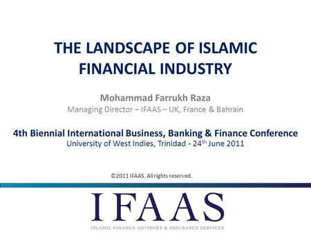 © 2010 IFAAS. All rights reserved. THE LANDSCAPE OF ISLAMIC FINANCIAL INDUSTRY Mohammad Farrukh Raza 4th Biennial International Business, Banking & Finance.