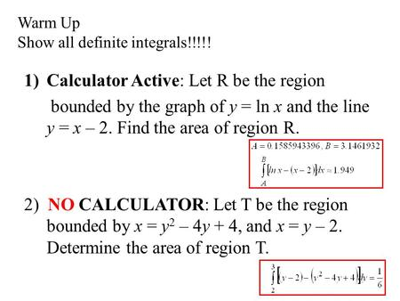 Warm Up Show all definite integrals!!!!! 1)Calculator Active: Let R be the region bounded by the graph of y = ln x and the line y = x – 2. Find the area.