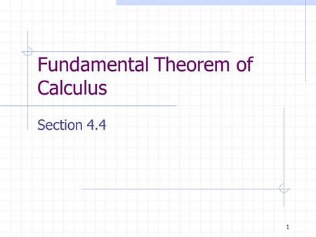 1 Fundamental Theorem of Calculus Section 4.4. 2 The Fundamental Theorem of Calculus If a function f is continuous on the closed interval [a, b] and F.