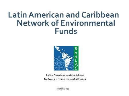 Latin American and Caribbean Network of Environmental Funds March 2014.