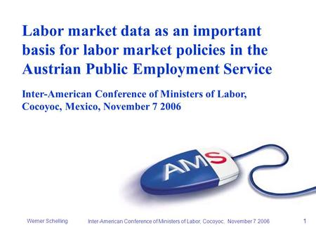 Werner Schelling Inter-American Conference of Ministers of Labor, Cocoyoc, November 7 2006 1 Labor market data as an important basis for labor market policies.