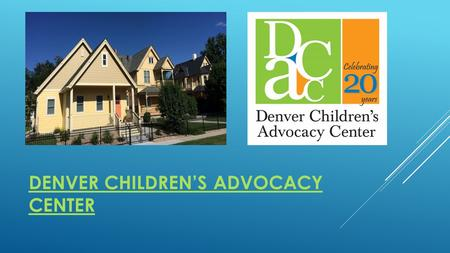 DENVER CHILDREN'S ADVOCACY CENTER. ABOUT DCAC: Our mission is to prevent abuse, strengthen families, and restore childhood. DCAC works to improve the.