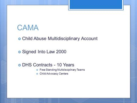 CAMA  Child Abuse Multidisciplinary Account  Signed Into Law 2000  DHS Contracts - 10 Years  Free Standing Multidisciplinary Teams  Child Advocacy.