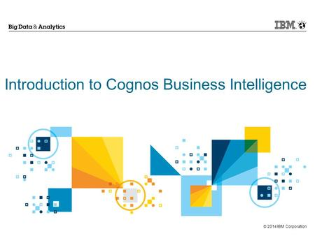 © 2014 IBM Corporation Introduction to Cognos Business Intelligence.