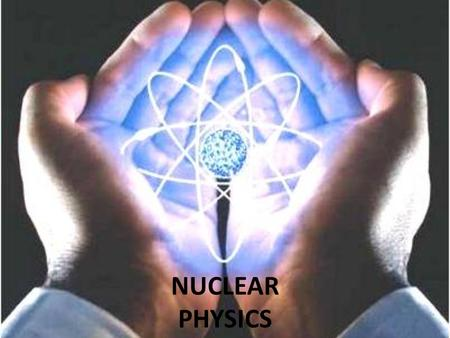 NUCLEAR PHYSICS. Nuclear physics is the field of physics that studies the atomic nucleus into its constituents: protons and neutrons, and their interactions.