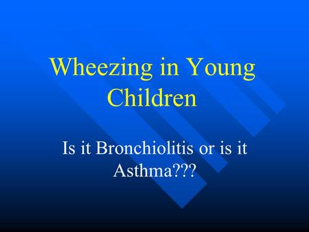 Wheezing in Young Children Is it Bronchiolitis or is it Asthma???