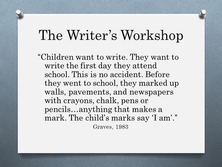 "The Writer's Workshop ""Children want to write. They want to write the first day they attend school. This is no accident. Before they went to school, they."